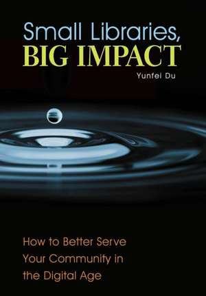 Small Libraries, Big Impact:  How to Better Serve Your Community in the Digital Age de Yunfei Du