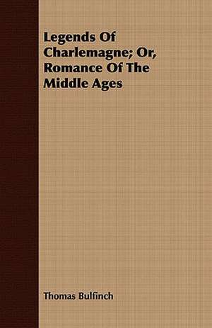 Legends of Charlemagne; Or, Romance of the Middle Ages:  Volume II de Thomas Bulfinch