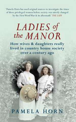 Ladies of the Manor:  How Wives & Daughters Really Lived in Country House Society Over a Century Ago de Pamela Horn