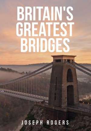 Britain's Greatest Bridges de Joseph Rogers