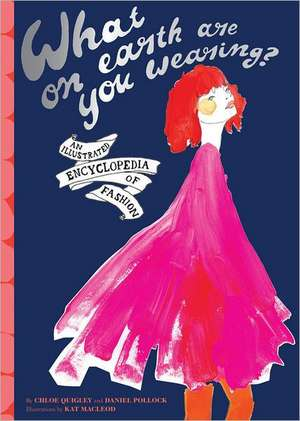What on Earth Are You Wearing?:  An Irreverant Encyclopedia of Fashion de Chloe Quigley