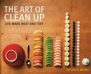 The Art of Clean Up:  Life Made Neat and Tidy de Ursus Wehrli