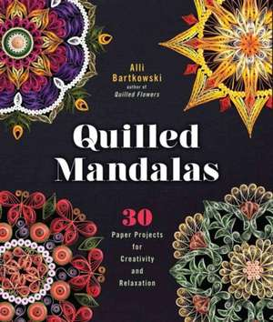 Quilled Mandalas:  30 Paper Projects for Creativity and Relaxation de Alli Bartkowski