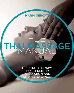 The Thai Massage Manual: Natural Therapy for Flexibility, Relaxation, and Energy Balance  de Maria Mercati
