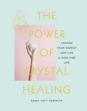 The Power of Crystal Healing: Change Your Energy and Live a High-Vibe Life de Emma Lucy Knowles