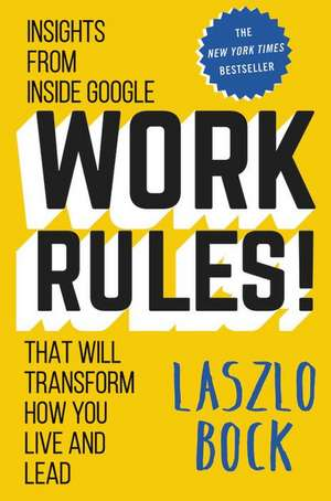 Work Rules!: Insights from Inside Google That Will Transform How You Live and Lead de Laszlo Bock