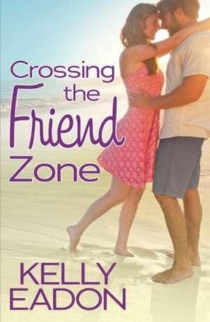 Crossing the Friend Zone de Kelly Eadon