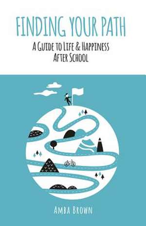 Finding Your Path: A Guide to Life and Happiness After School de Amba Brown