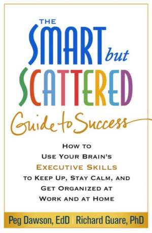 The Smart But Scattered Guide to Success:  How to Use Your Brain's Executive Skills to Keep Up, Stay Calm, and Get Organized at Work and at Home de Peg Dawson