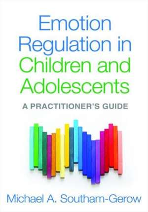 Emotion Regulation in Children and Adolescents:  A Practitioner's Guide de Michael A. Southam-Gerow