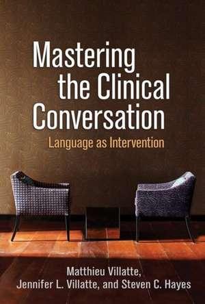 Mastering the Clinical Conversation: Language as Intervention de Matthieu Villatte