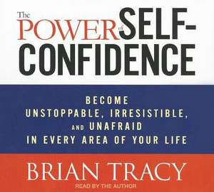 The Power of Self-Confidence: Become Unstoppable, Irresistible, and Unafraid in Every Area of Your Life de Brian Tracy