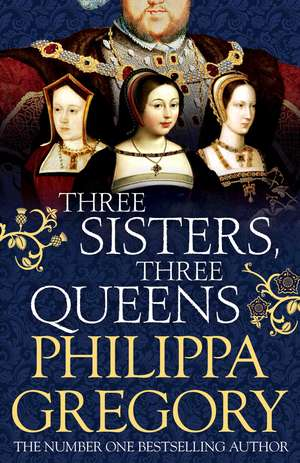 Three Sisters, Three Queens, Hardback de Philippa Gregory