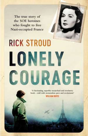 Lonely Courage: The true story of the SOE heroines who fought to free Nazi-occupied France de Rick Stroud
