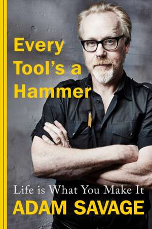Every Tool's A Hammer: Life Is What You Make It de Adam Savage