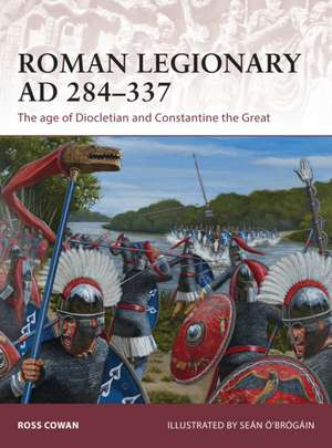 Roman Legionary AD 284-337: The age of Diocletian and Constantine the Great de Ross Cowan