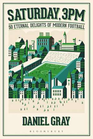 Saturday, 3pm: 50 Eternal Delights of Modern Football de Daniel Gray
