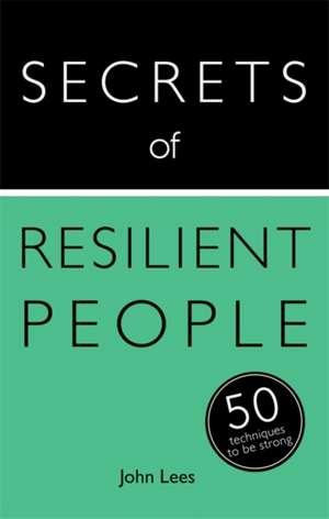 Secrets of Resilient People:  50 Techniques to Be Strong de John Lees