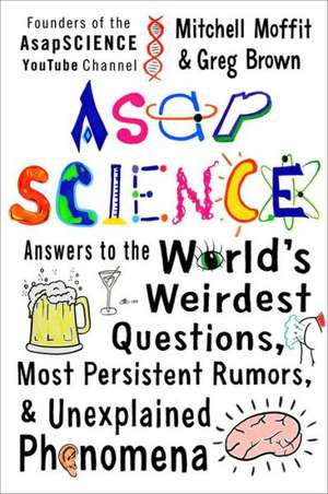 AsapScience:  Answers to the World's Weirdest Questions, Most Persistent Rumors, and Unexplained Phenomena de Mitchell Moffit