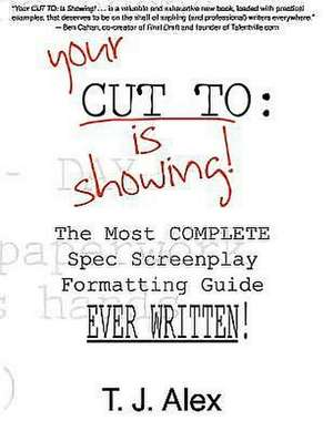 Your Cut to:  The Most Complete Spec Screenplay Formatting Guide Ever Written de T. J. Alex