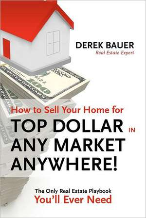 How to Sell Your Home for Top Dollar in Any Market, Anywhere!:  The Only Real Estate Playbook You'll Ever Need de Derek Bauer