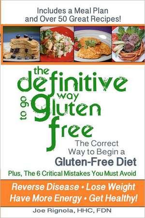 The Definitive Way to Go Gluten Free:  The Correct Way to Begin a Gluten Free Diet. de Joe Rignola