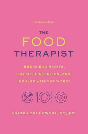 The Food Therapist: Break Bad Habits, Eat with Intention, and Indulge Without Worry de Shira Lenchewski