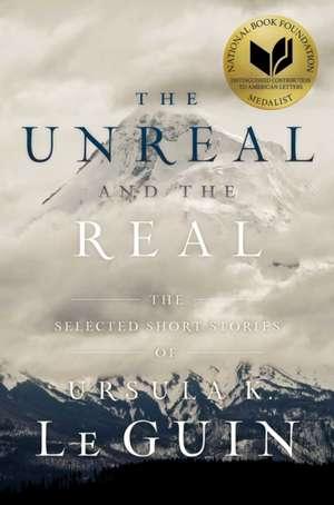 UNREAL AND THE REAL de URSULA K. LE GUIN