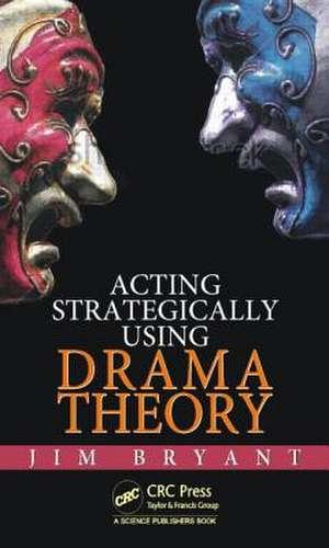 Acting Strategically Using Drama Theory de James William Bryant