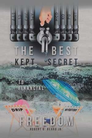 The Best Kept Secret to Financial Freedom de Jr. Robert G. Beard