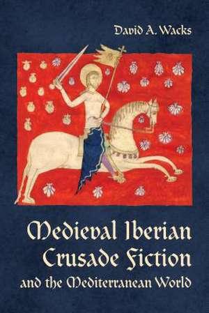 Medieval Iberian Crusade Fiction and the Mediterranean World de David A. Wacks