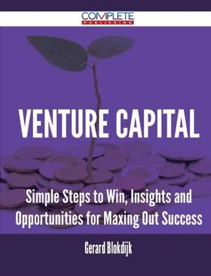 Venture Capital - Simple Steps to Win, Insights and Opportunities for Maxing Out Success de Gerard Blokdijk