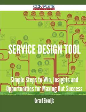 Service Design Tool - Simple Steps to Win, Insights and Opportunities for Maxing Out Success de Gerard Blokdijk
