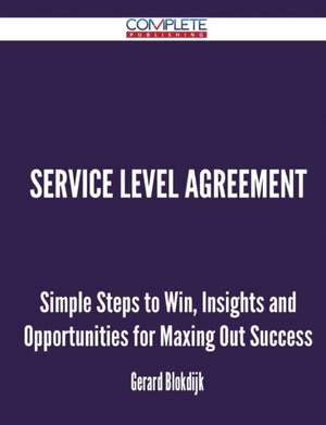Service Level Agreement - Simple Steps to Win, Insights and Opportunities for Maxing Out Success de Gerard Blokdijk