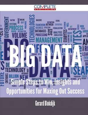Big Data - Simple Steps to Win, Insights and Opportunities for Maxing Out Success de Gerard Blokdijk