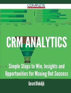 Crm Analytics - Simple Steps to Win, Insights and Opportunities for Maxing Out Success de Gerard Blokdijk