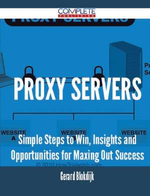Proxy Servers - Simple Steps to Win, Insights and Opportunities for Maxing Out Success de Gerard Blokdijk