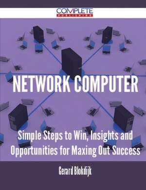 Network Computer - Simple Steps to Win, Insights and Opportunities for Maxing Out Success de Gerard Blokdijk