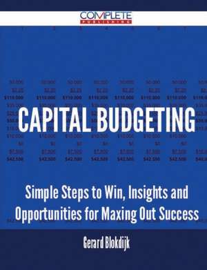 Capital Budgeting - Simple Steps to Win, Insights and Opportunities for Maxing Out Success de Gerard Blokdijk