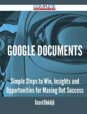 Google Documents - Simple Steps to Win, Insights and Opportunities for Maxing Out Success de Gerard Blokdijk
