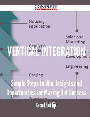 Vertical Integration - Simple Steps to Win, Insights and Opportunities for Maxing Out Success de Gerard Blokdijk