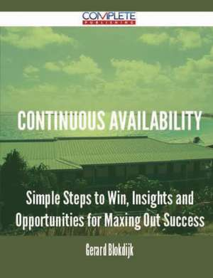 Continuous Availability - Simple Steps to Win, Insights and Opportunities for Maxing Out Success de Gerard Blokdijk