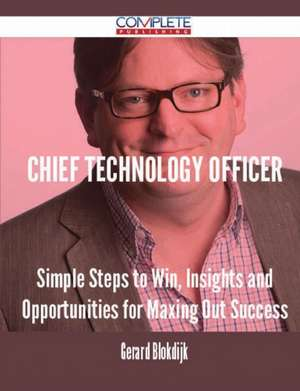 Chief Technology Officer - Simple Steps to Win, Insights and Opportunities for Maxing Out Success de Gerard Blokdijk