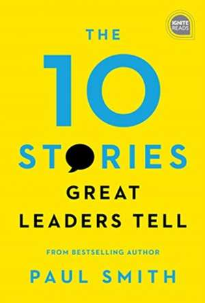 The 10 Stories Great Leaders Tell de Paul Smith