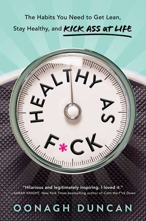 Healthy as F*ck: The Habits You Need to Get Lean, Stay Healthy, and Kick Ass at Life de Oonagh Duncan