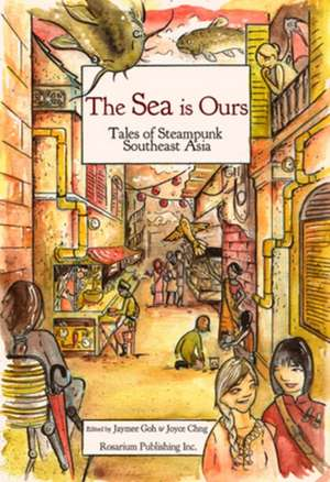 The Sea Is Ours: Tales from Steampunk Southeast Asia de Jaymee Goh