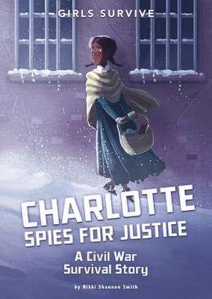 Charlotte Spies for Justice: A Civil War Survival Story de Nikki Shannon Smith