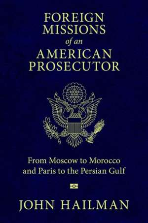 Foreign Missions of an American Prosecutor: From Moscow to Morocco and Paris to the Persian Gulf de John Hailman
