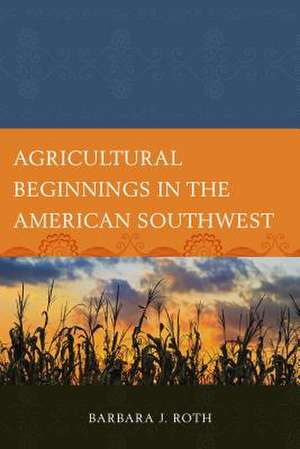 Agricultural Beginnings in the American Southwest de Barbara J. Roth