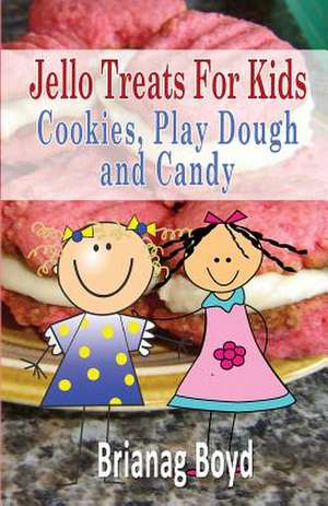 Jello Treats for Kids - Cookies, Play Dough and Candy de Brianag Boyd